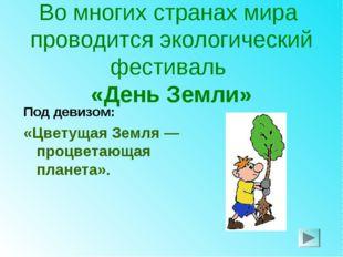 Во многих странах мира проводится экологический фестиваль «День Земли» Под де