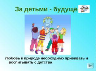 За детьми - будущее Любовь к природе необходимо прививать и воспитывать с дет