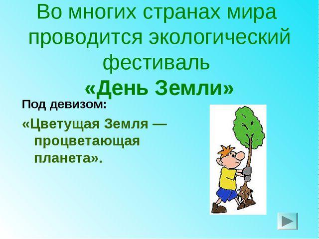 Во многих странах мира проводится экологический фестиваль «День Земли» Под де...
