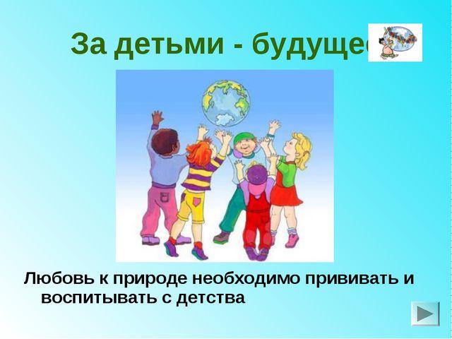 За детьми - будущее Любовь к природе необходимо прививать и воспитывать с дет...