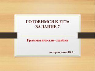 ГОТОВИМСЯ К ЕГЭ: ЗАДАНИЕ 7 Грамматические ошибки Автор Акулова Ю.А.