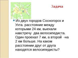 Задача Из двух городов Сосногорск и Ухта. расстояние между которыми 24 км, вы