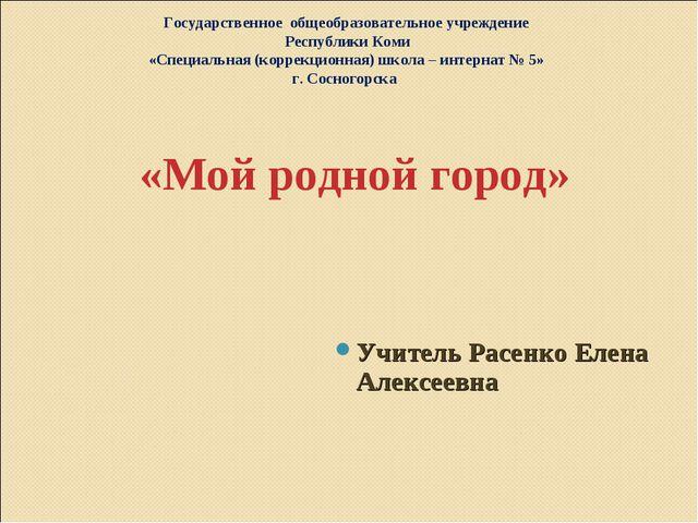 «Мой родной город» Учитель Расенко Елена Алексеевна Государственное общеобра...