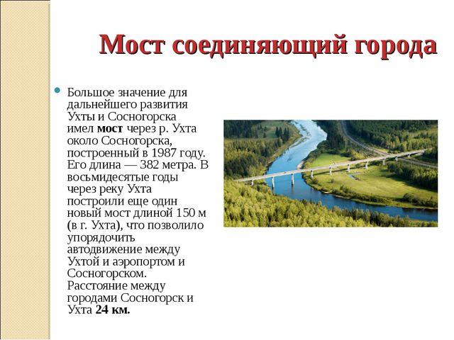Мост соединяющий города Большое значение для дальнейшего развития Ухты и Сосн...