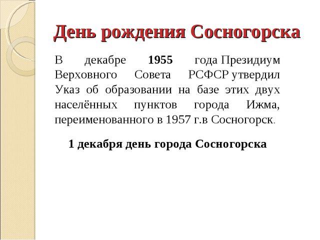 День рождения Сосногорска В декабре 1955 годаПрезидиум Верховного Совета РСФ...
