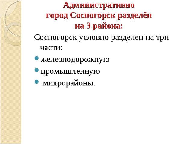 Административно городСосногорскразделён на 3 района: Сосногорск условно раз...