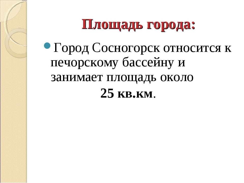 Площадь города: Город Сосногорск относится к печорскому бассейну и занимает п...