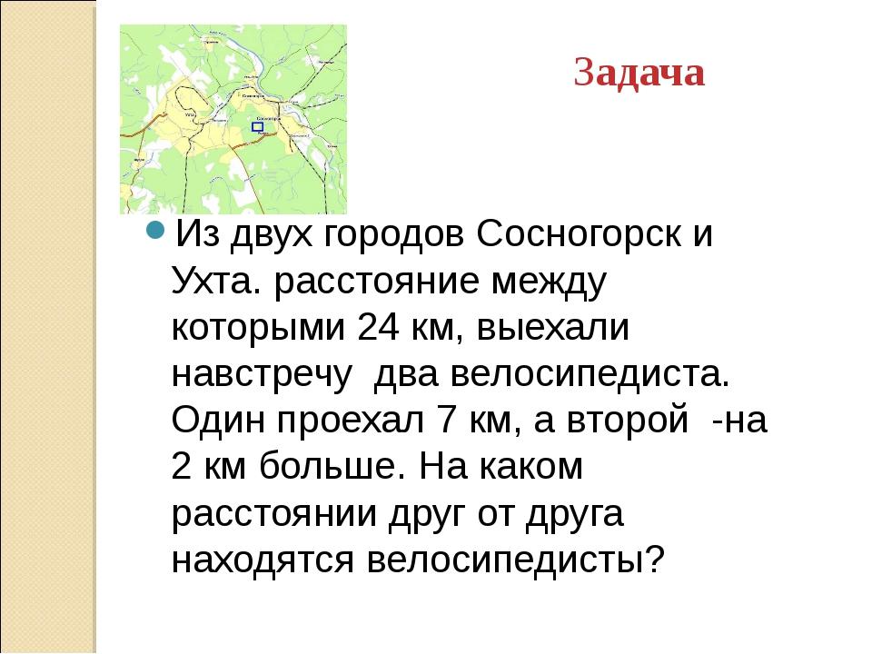 Задача Из двух городов Сосногорск и Ухта. расстояние между которыми 24 км, вы...