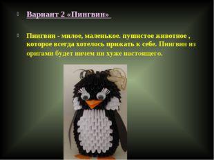 Вариант 2 «Пингвин»  Пингвин - милое, маленькое. пушистое животное , которое