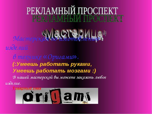 Мастерская по изготовлению изделий в технике «Оригами». (:Умеешь работать ру...