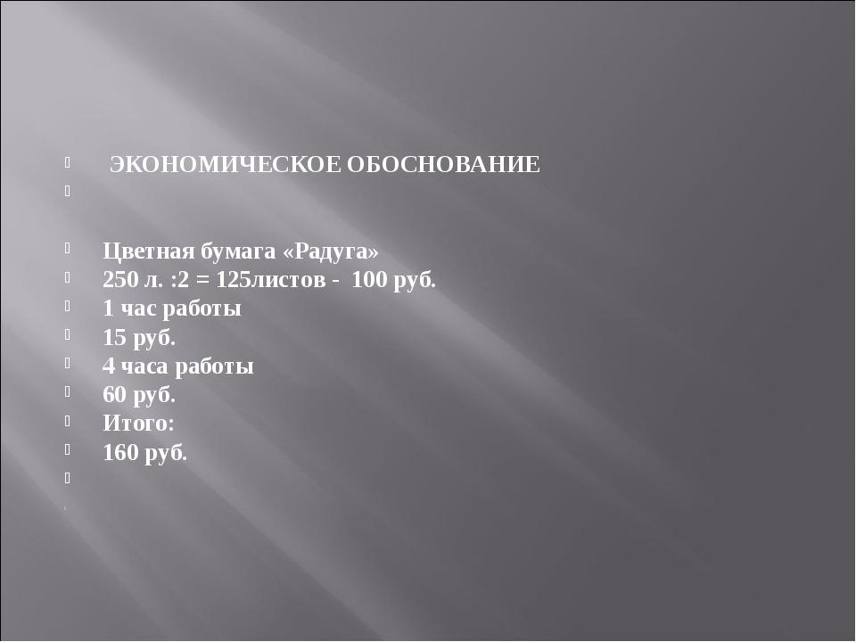 ЭКОНОМИЧЕСКОЕ ОБОСНОВАНИЕ  Цветная бумага «Радуга» 250 л. :2 = 125листов -...
