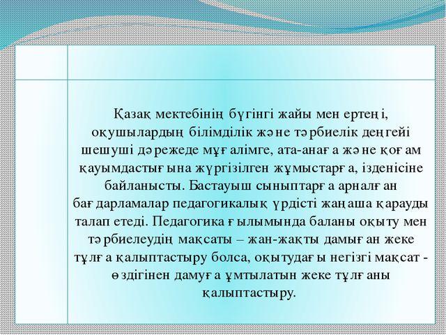 Қазақ мектебінің бүгінгі жайы мен ертеңі, оқушылардың білімділік және тәрбиел...