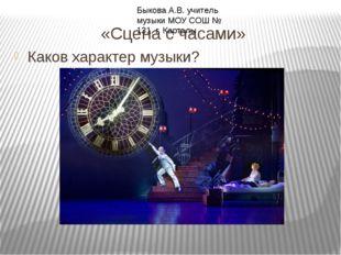 «Сцена с часами» Каков характер музыки? Быкова А.В. учитель музыки МОУ СОШ №