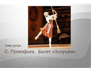 С. Прокофьев. Балет «Золушка» Тема урока: Быкова А.В. учитель музыки МОУ СОШ