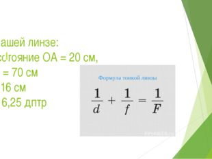 В нашей линзе: расстояние ОА = 20 см, ОА = 70 см F= 16 см D= 6,25 дптр