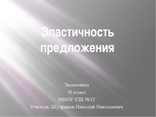 Эластичность предложения Экономика 10 класс МБОУ СШ №12 Учитель: Шудраков Ник