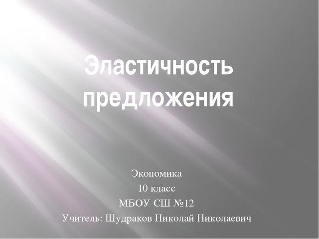 Эластичность предложения Экономика 10 класс МБОУ СШ №12 Учитель: Шудраков Ник...