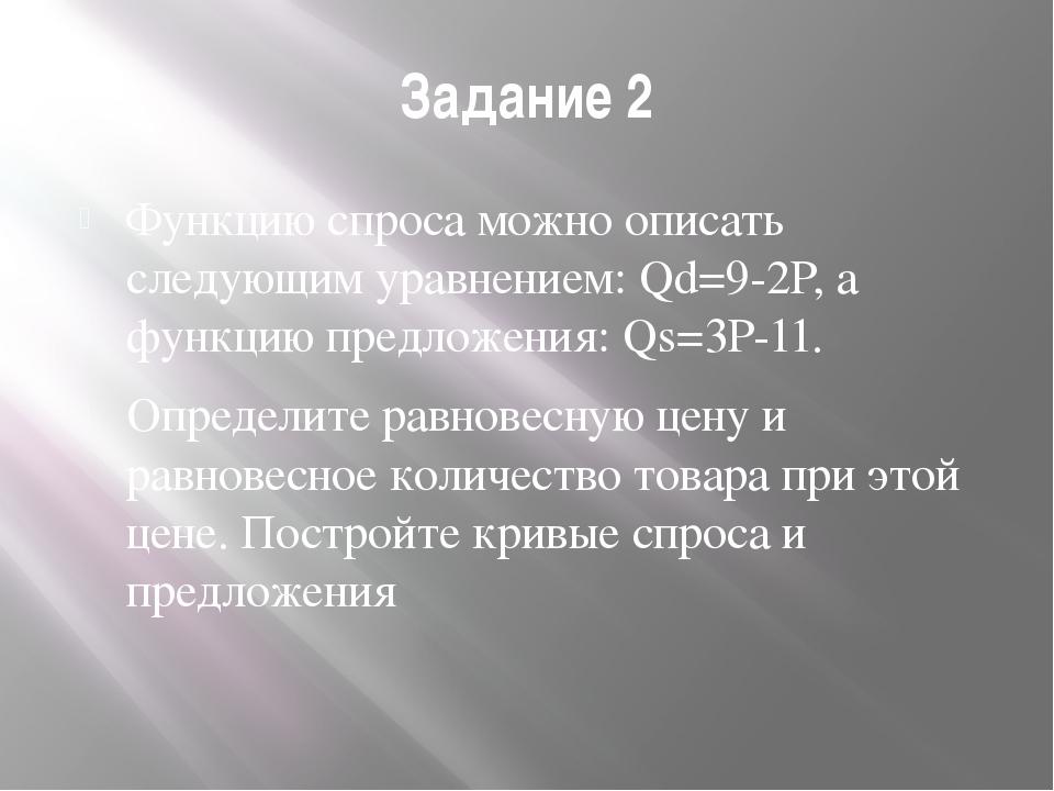 Задание 2 Функцию спроса можно описать следующим уравнением: Qd=9-2P, а функц...
