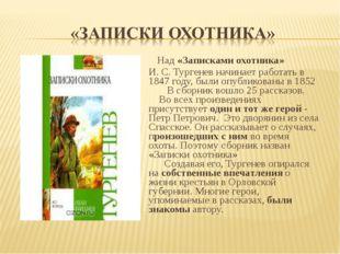 Над «Записками охотника» И. С. Тургенев начинает работать в 1847 году, были