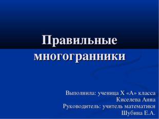 Правильные многогранники Выполнила: ученица Х «А» класса Киселева Анна Руково