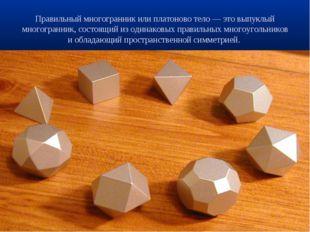 Правильный многогранник или платоново тело — это выпуклый многогранник, состо