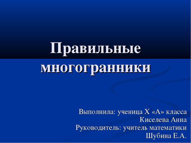 Правильные многогранники Выполнила: ученица Х «А» класса Киселева Анна Руково...