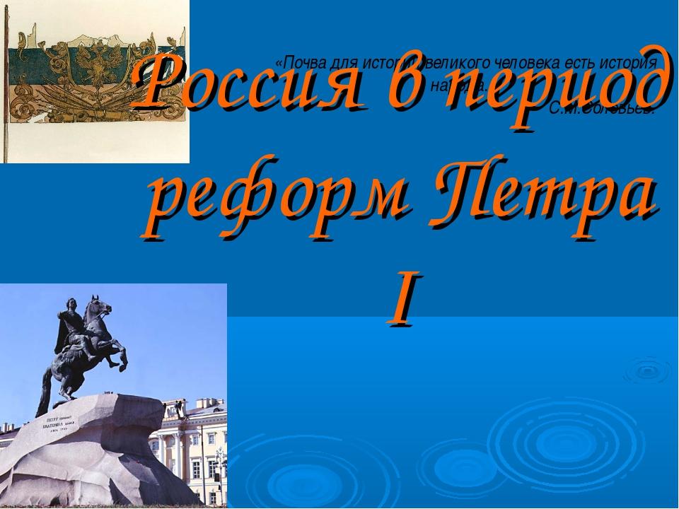 «Почва для истории великого человека есть история народа.» С.М.Соловьев. Росс...