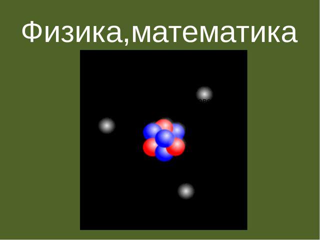 Физика,математика