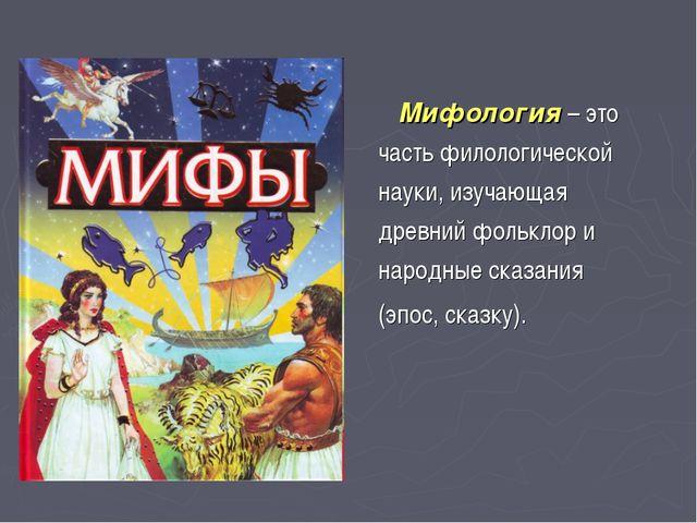 Мифология – это часть филологической науки, изучающая древний фольклор и нар...