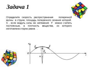 Задача 1 Определите скорость распространения υ поперечной волны в струне, пло