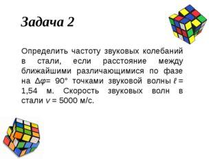 Задача 2 Определить частоту звуковых колебаний в стали, если расстояние между