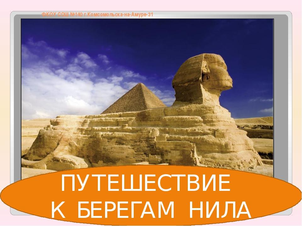 ФКОУ СОШ №140 г.Комсомольска-на-Амуре-31 ПУТЕШЕСТВИЕ К БЕРЕГАМ НИЛА
