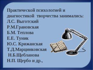 Практической психологией и диагностикой творчества занимались: Л.С. Выготский