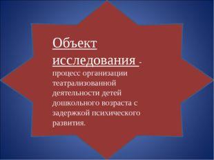 Объект исследования - процесс организации театрализованной деятельности д