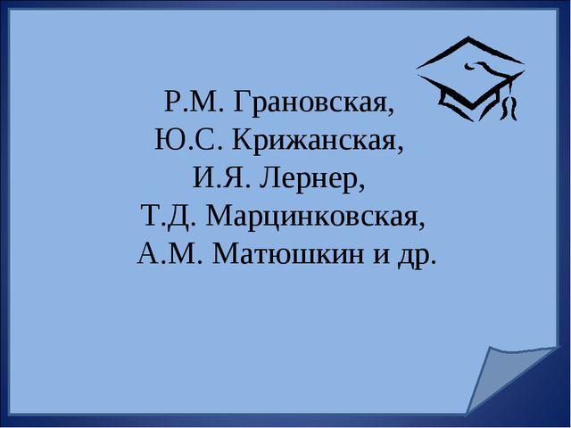 Р.М. Грановская, Ю.С. Крижанская, И.Я. Лернер, Т.Д. Марцинковская, А.М. Матюш...