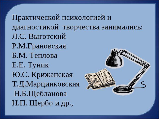 Практической психологией и диагностикой творчества занимались: Л.С. Выготский...