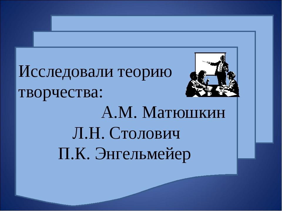 Исследовали теорию творчества: А.М. Матюшкин Л.Н. Столович П.К. Энгельмейер