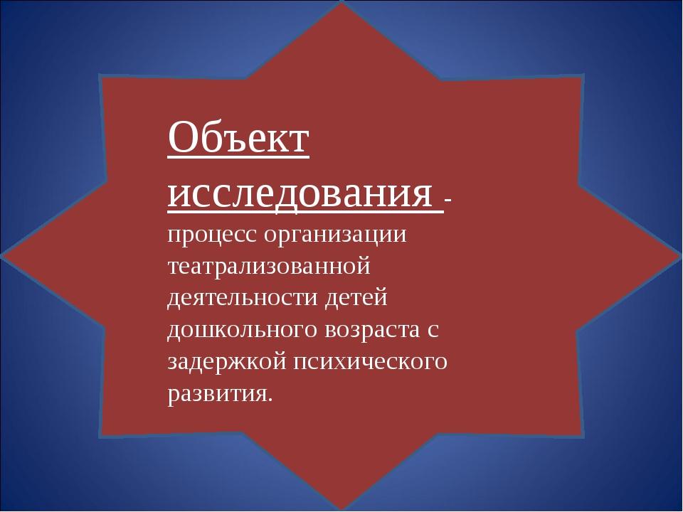 Объект исследования - процесс организации театрализованной деятельности д...