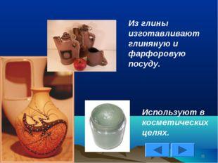 * Из глины изготавливают глиняную и фарфоровую посуду. Используют в косметиче