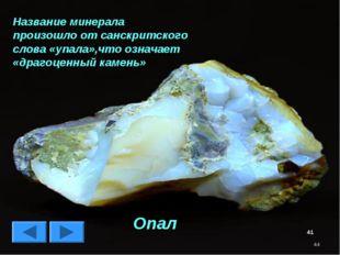 * Название минерала произошло от санскритского слова «упала»,что означает «др