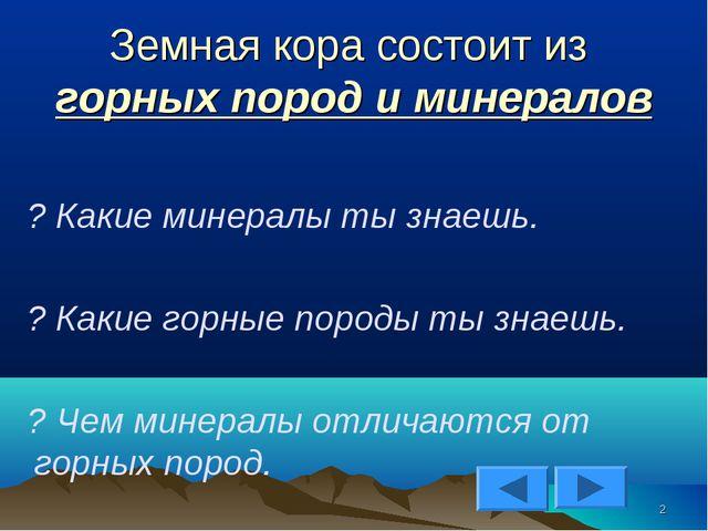 Земная кора состоит из горных пород и минералов ? Какие минералы ты знаешь. ?...