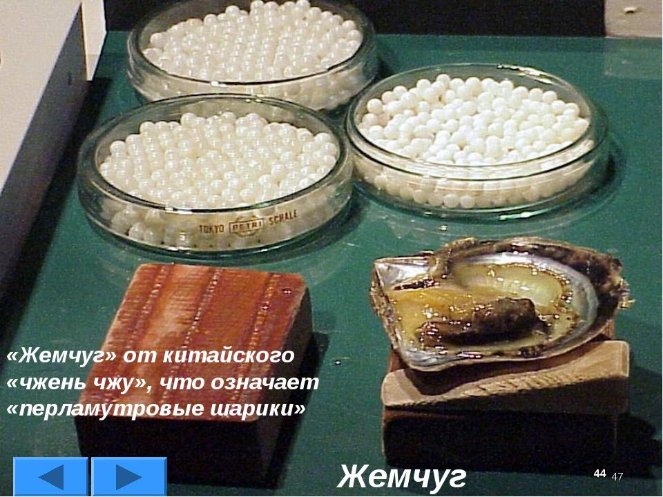 * Жемчуг «Жемчуг» от китайского «чжень чжу», что означает «перламутровые шари...