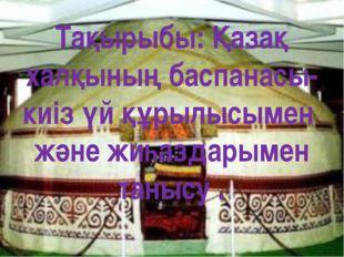 Тақырыбы: Қазақ халқының баспанасы-киіз үй құрылысымен және жиһаздарымен таны