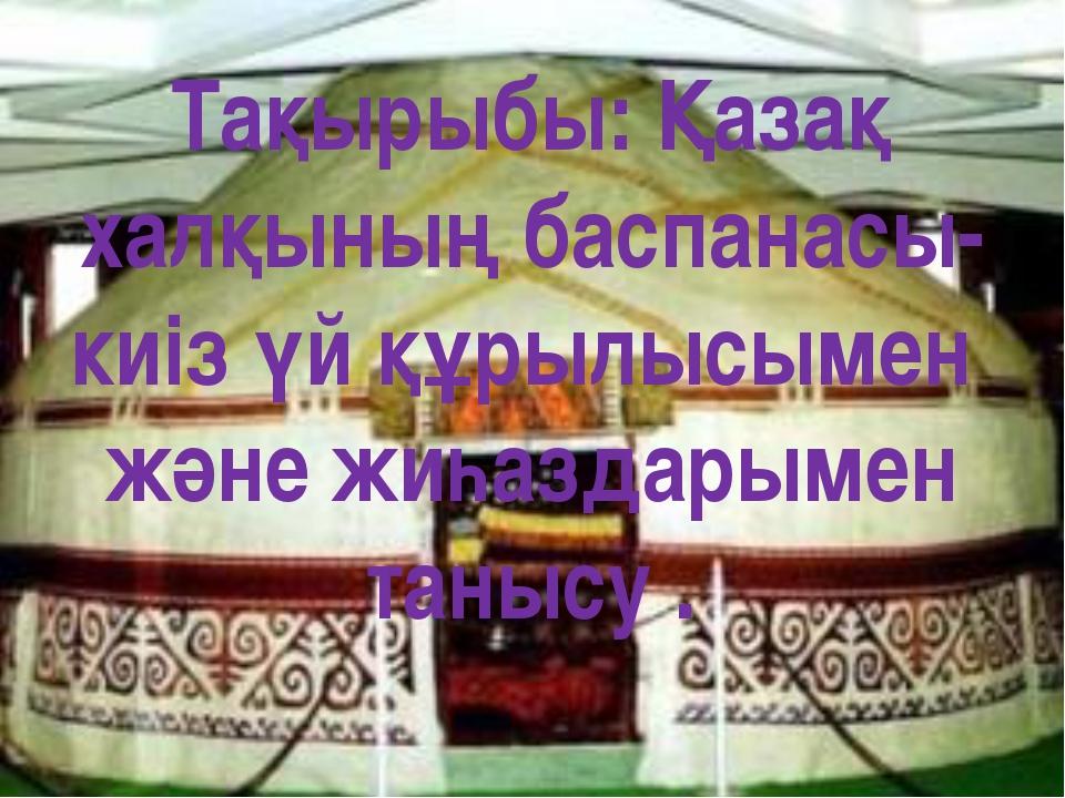 Тақырыбы: Қазақ халқының баспанасы-киіз үй құрылысымен және жиһаздарымен таны...
