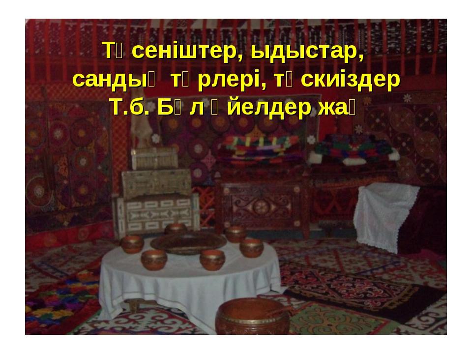 Төсеніштер, ыдыстар, сандық түрлері, түскиіздер Т.б. Бұл әйелдер жақ