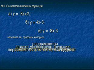 №5. По записи линейных функций а) у = -8х+2; б) у = 4х-3; в) у = -8х-3 назови