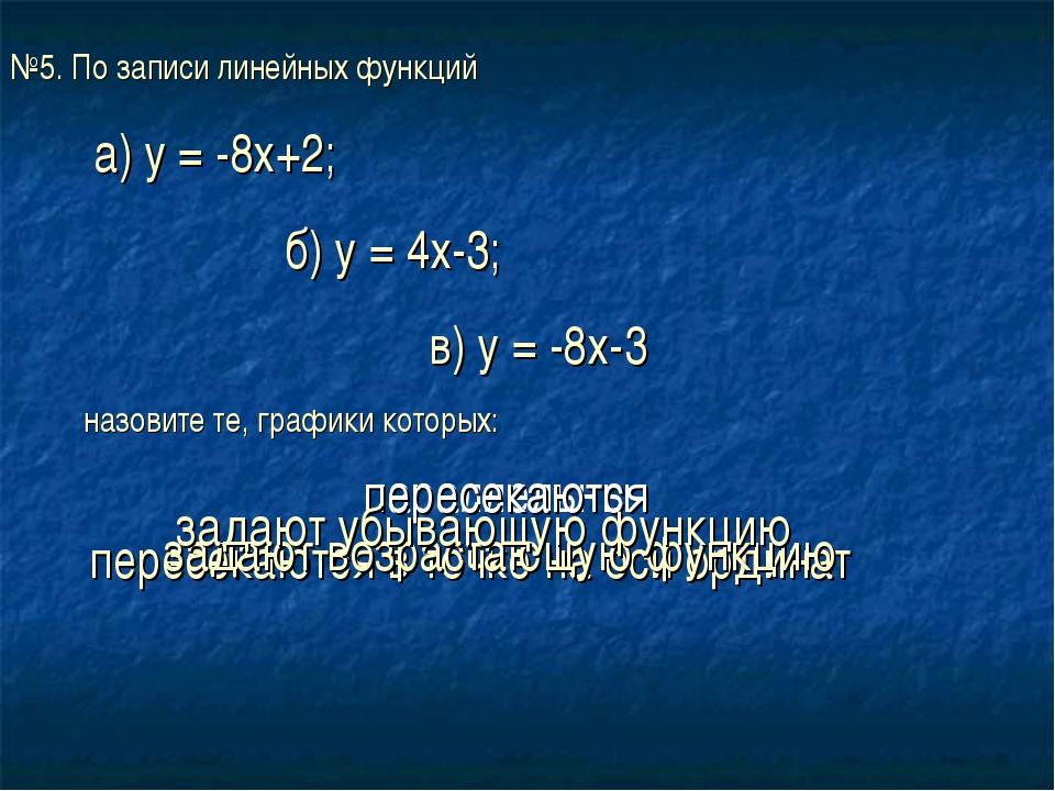 №5. По записи линейных функций а) у = -8х+2; б) у = 4х-3; в) у = -8х-3 назови...