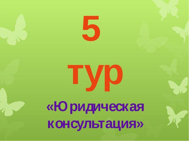 5 тур «Юридическая консультация»