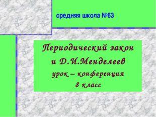 средняя школа №63 Периодический закон и Д.И.Менделеев урок – конференция 8 кл