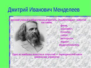 Дмитрий Иванович Менделеев — русский учёный и общественный деятель. Энциклопе